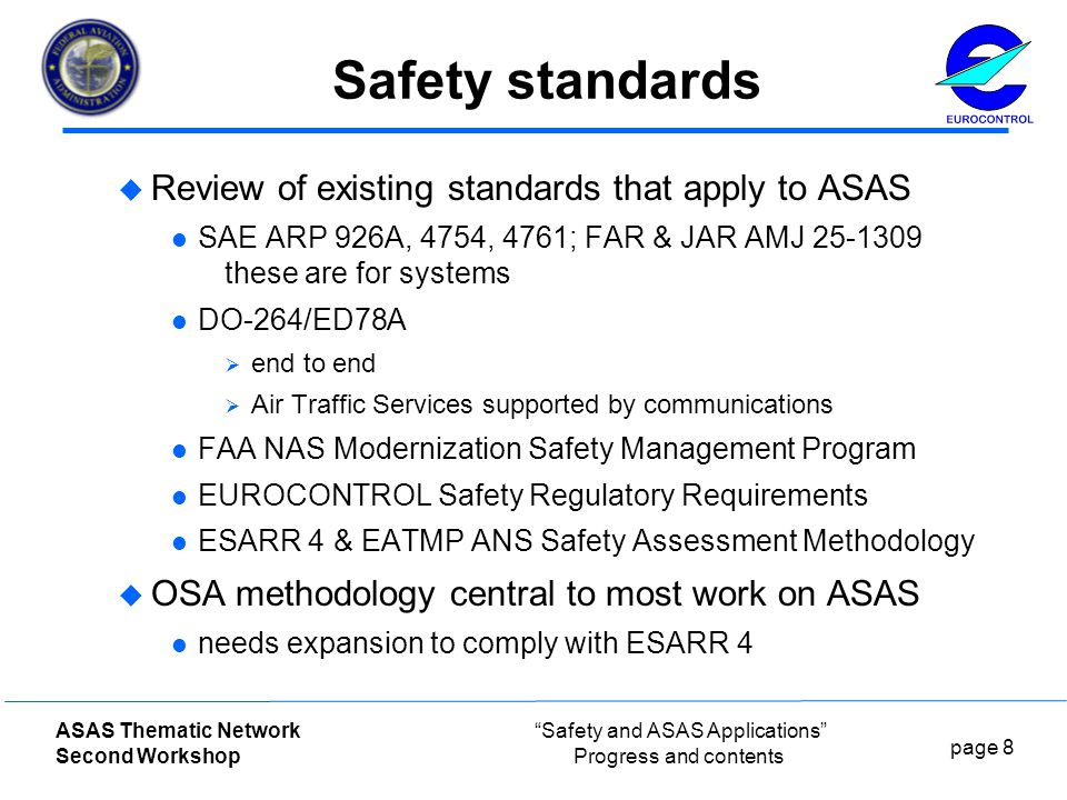 page 8 ASAS Thematic Network Second Workshop Safety and ASAS Applications Progress and contents Safety standards  Review of existing standards that apply to ASAS SAE ARP 926A, 4754, 4761; FAR & JAR AMJ these are for systems DO-264/ED78A  end to end  Air Traffic Services supported by communications FAA NAS Modernization Safety Management Program EUROCONTROL Safety Regulatory Requirements ESARR 4 & EATMP ANS Safety Assessment Methodology  OSA methodology central to most work on ASAS needs expansion to comply with ESARR 4