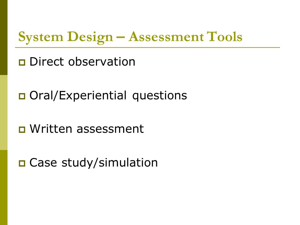 System Design – Assessment Tools  Direct observation  Oral/Experiential questions  Written assessment  Case study/simulation