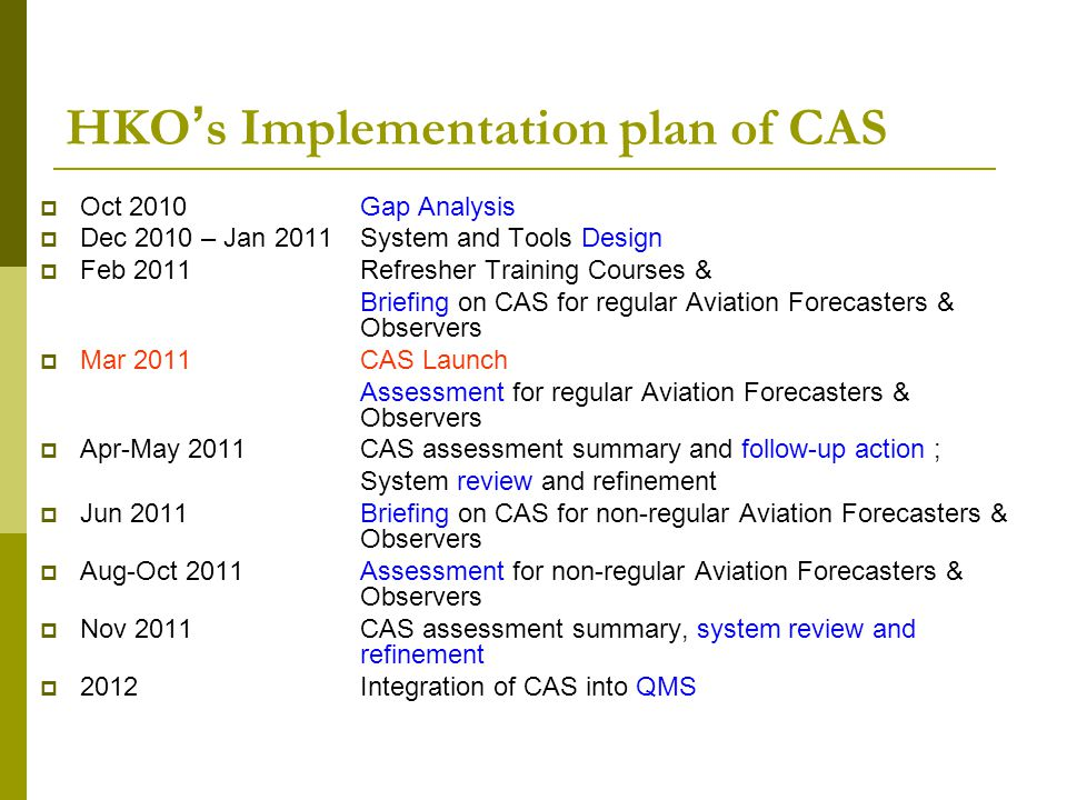 HKO ' s Implementation plan of CAS  Oct 2010 Gap Analysis  Dec 2010 – Jan 2011 System and Tools Design  Feb 2011 Refresher Training Courses & Brief