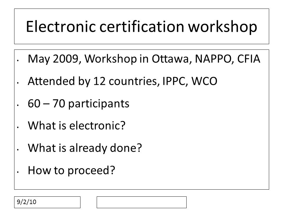 9/2/10 Electronic certification workshop May 2009, Workshop in Ottawa, NAPPO, CFIA Attended by 12 countries, IPPC, WCO 60 – 70 participants What is electronic.