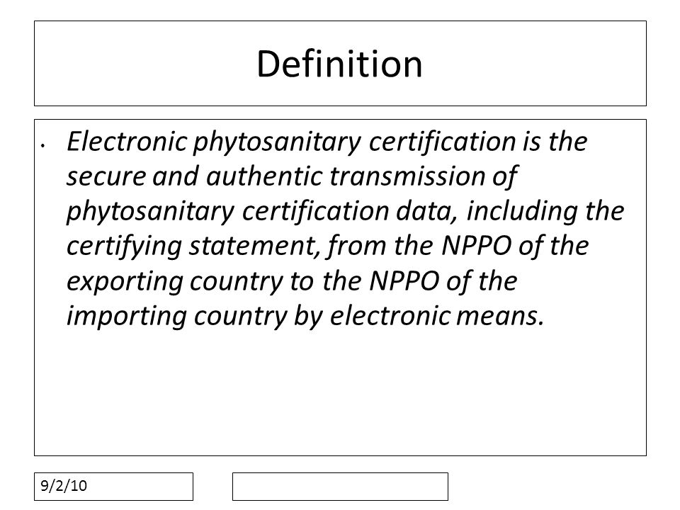 9/2/10 Definition Electronic phytosanitary certification is the secure and authentic transmission of phytosanitary certification data, including the certifying statement, from the NPPO of the exporting country to the NPPO of the importing country by electronic means.