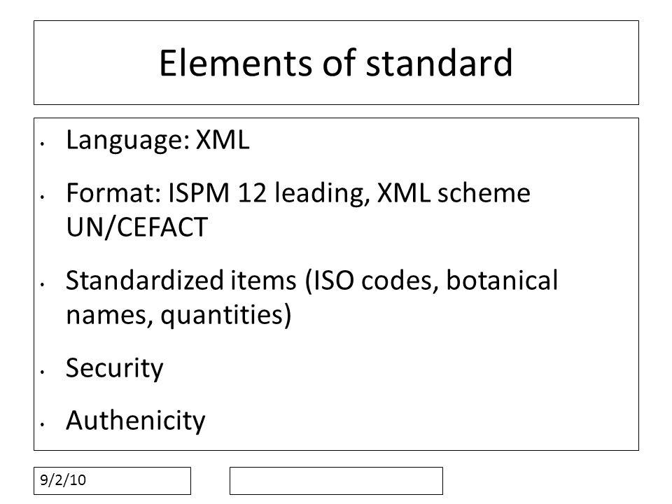9/2/10 Elements of standard Language: XML Format: ISPM 12 leading, XML scheme UN/CEFACT Standardized items (ISO codes, botanical names, quantities) Security Authenicity