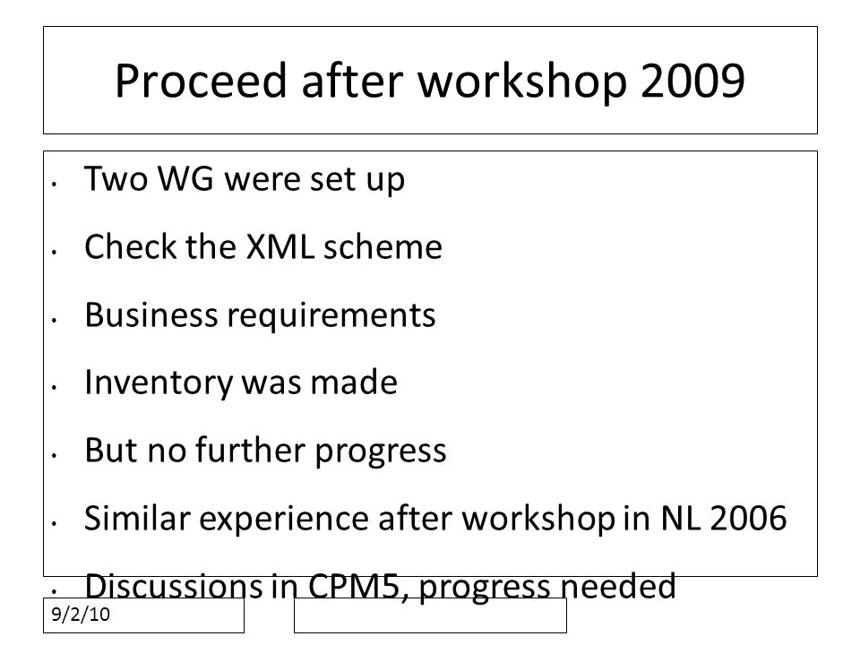 9/2/10 Proceed after workshop 2009 Two WG were set up Check the XML scheme Business requirements Inventory was made But no further progress Similar experience after workshop in NL 2006 Discussions in CPM5, progress needed