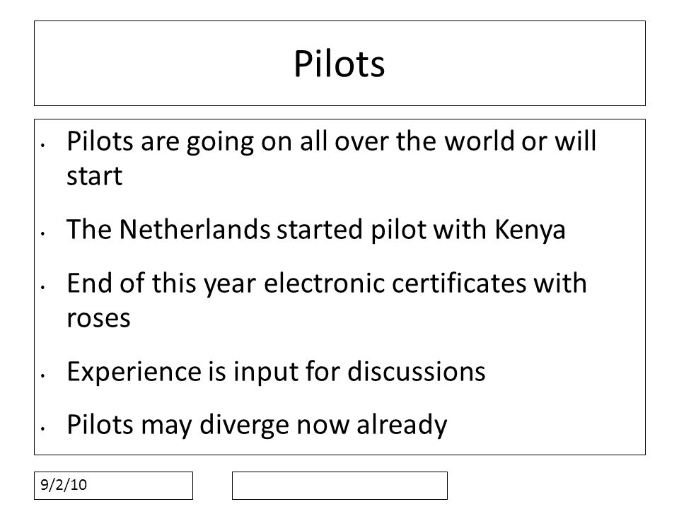 9/2/10 Pilots Pilots are going on all over the world or will start The Netherlands started pilot with Kenya End of this year electronic certificates with roses Experience is input for discussions Pilots may diverge now already
