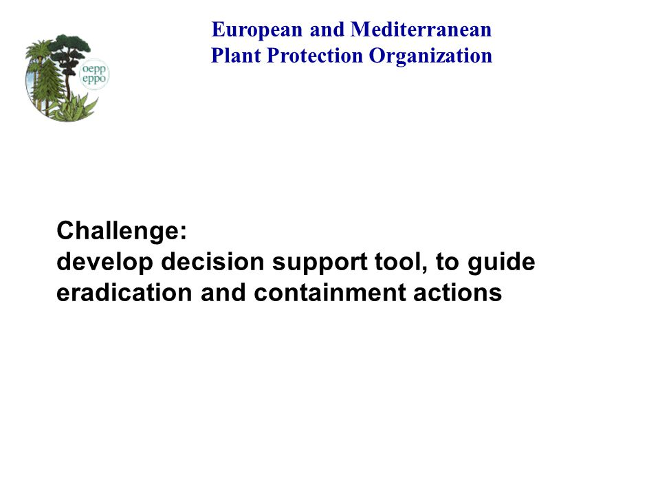 Challenge: develop decision support tool, to guide eradication and containment actions European and Mediterranean Plant Protection Organization