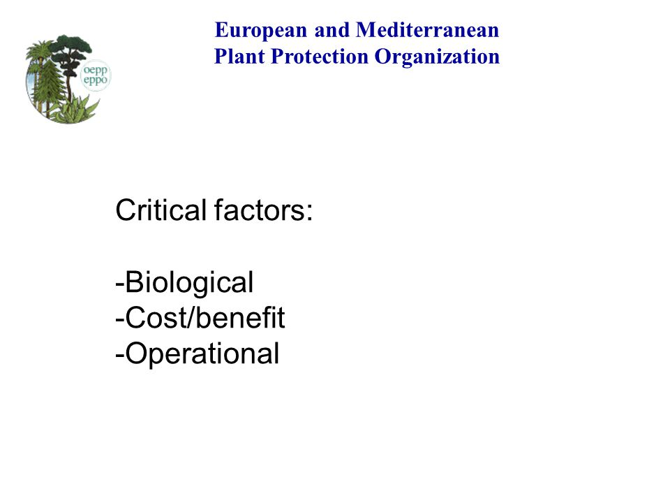 European and Mediterranean Plant Protection Organization Critical factors: -Biological -Cost/benefit -Operational