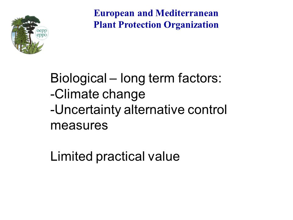 European and Mediterranean Plant Protection Organization Biological – long term factors: -Climate change -Uncertainty alternative control measures Lim