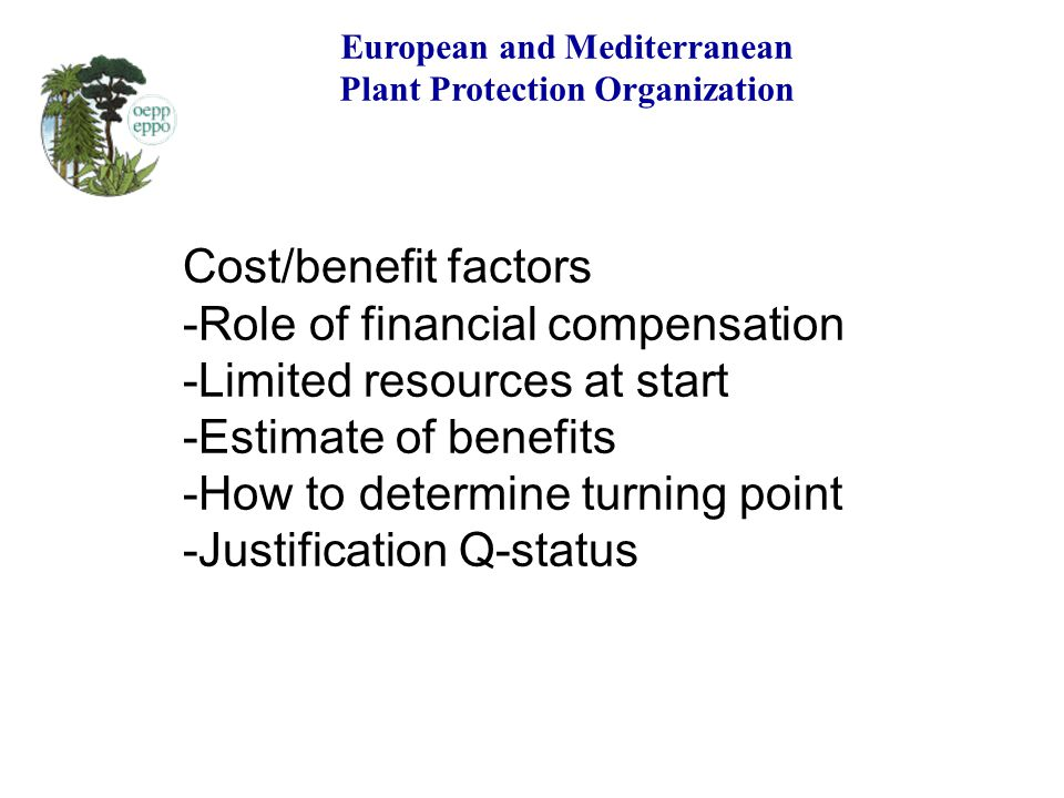 European and Mediterranean Plant Protection Organization Cost/benefit factors -Role of financial compensation -Limited resources at start -Estimate of