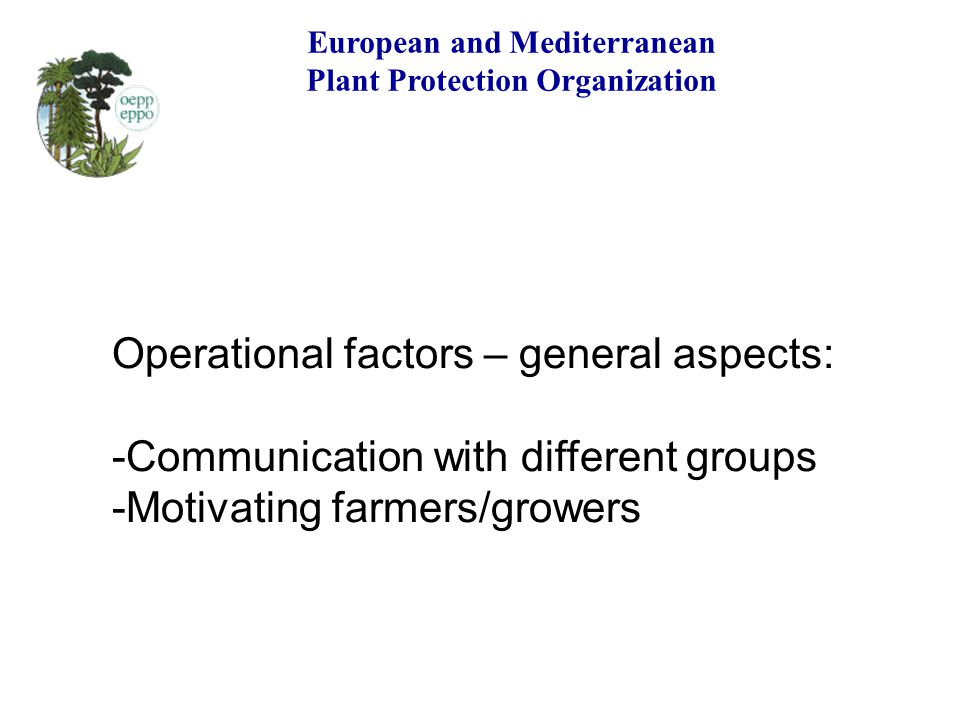 European and Mediterranean Plant Protection Organization Operational factors – general aspects: -Communication with different groups -Motivating farme
