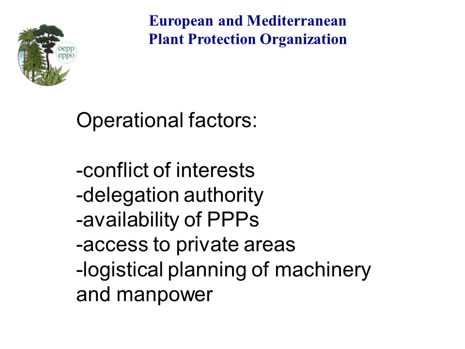 European and Mediterranean Plant Protection Organization Operational factors: -conflict of interests -delegation authority -availability of PPPs -acce