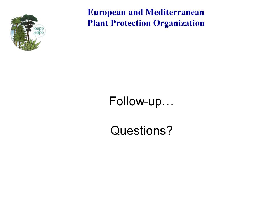 European and Mediterranean Plant Protection Organization Follow-up… Questions?