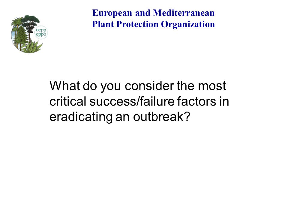 European and Mediterranean Plant Protection Organization What do you consider the most critical success/failure factors in eradicating an outbreak?