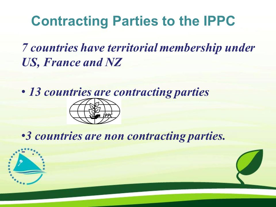 Contracting Parties to the IPPC 7 countries have territorial membership under US, France and NZ 13 countries are contracting parties 3 countries are non contracting parties.