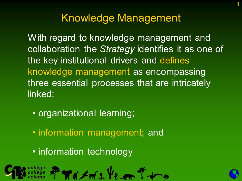 11 Knowledge Management With regard to knowledge management and collaboration the Strategy identifies it as one of the key institutional drivers and defines knowledge management as encompassing three essential processes that are intricately linked: organizational learning; information management; and information technology