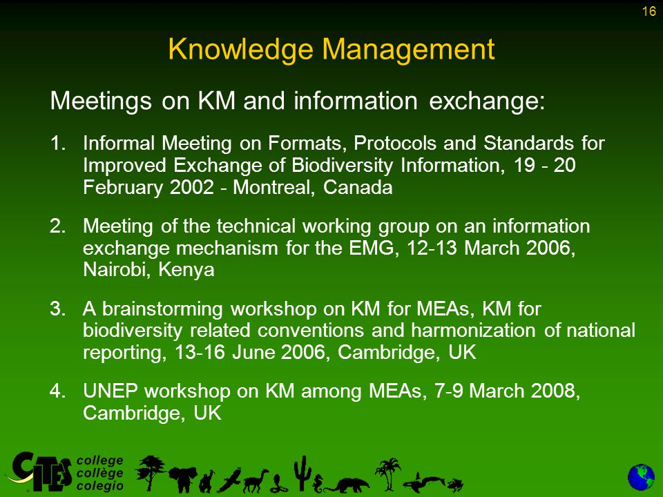 16 Knowledge Management Meetings on KM and information exchange: 1.Informal Meeting on Formats, Protocols and Standards for Improved Exchange of Biodiversity Information, 19 - 20 February 2002 - Montreal, Canada 2.Meeting of the technical working group on an information exchange mechanism for the EMG, 12-13 March 2006, Nairobi, Kenya 3.A brainstorming workshop on KM for MEAs, KM for biodiversity related conventions and harmonization of national reporting, 13-16 June 2006, Cambridge, UK 4.UNEP workshop on KM among MEAs, 7-9 March 2008, Cambridge, UK