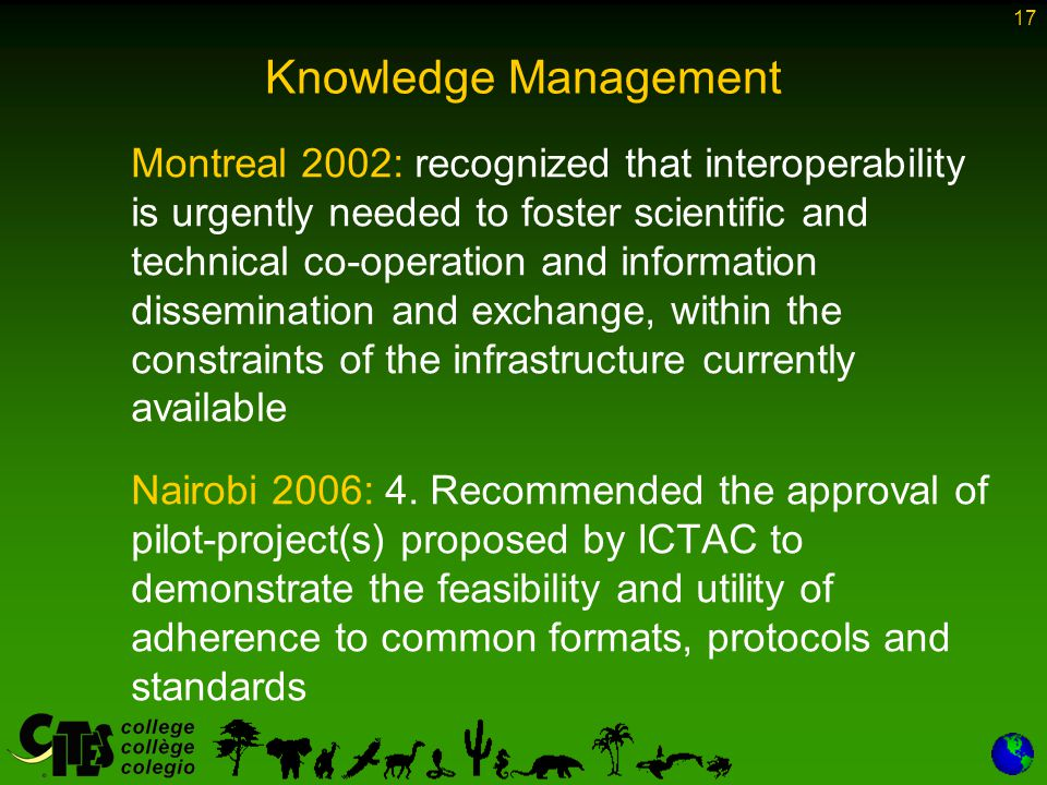 17 Knowledge Management Montreal 2002: recognized that interoperability is urgently needed to foster scientific and technical co-operation and information dissemination and exchange, within the constraints of the infrastructure currently available Nairobi 2006: 4.