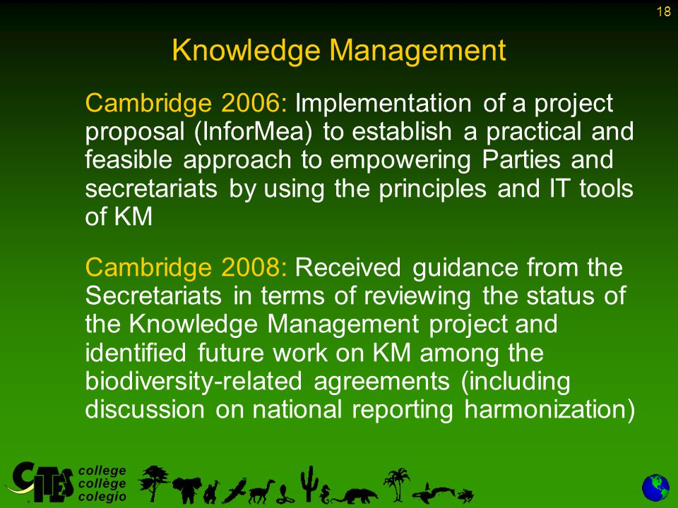 18 Knowledge Management Cambridge 2006: Implementation of a project proposal (InforMea) to establish a practical and feasible approach to empowering Parties and secretariats by using the principles and IT tools of KM Cambridge 2008: Received guidance from the Secretariats in terms of reviewing the status of the Knowledge Management project and identified future work on KM among the biodiversity-related agreements (including discussion on national reporting harmonization)