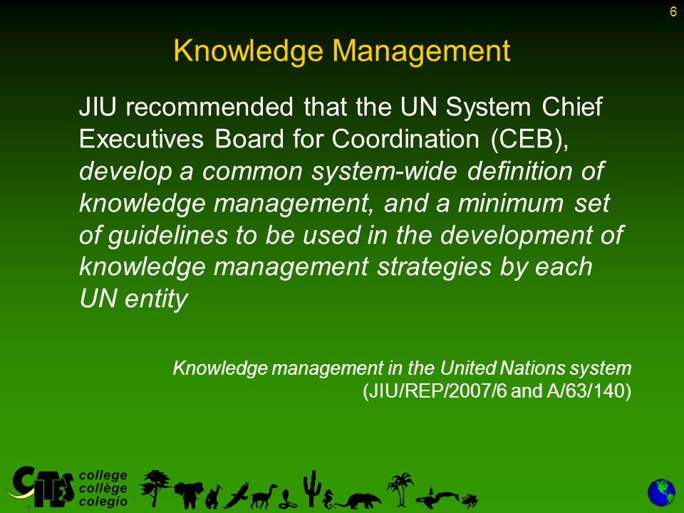 6 Knowledge Management JIU recommended that the UN System Chief Executives Board for Coordination (CEB), develop a common system-wide definition of knowledge management, and a minimum set of guidelines to be used in the development of knowledge management strategies by each UN entity Knowledge management in the United Nations system (JIU/REP/2007/6 and A/63/140)
