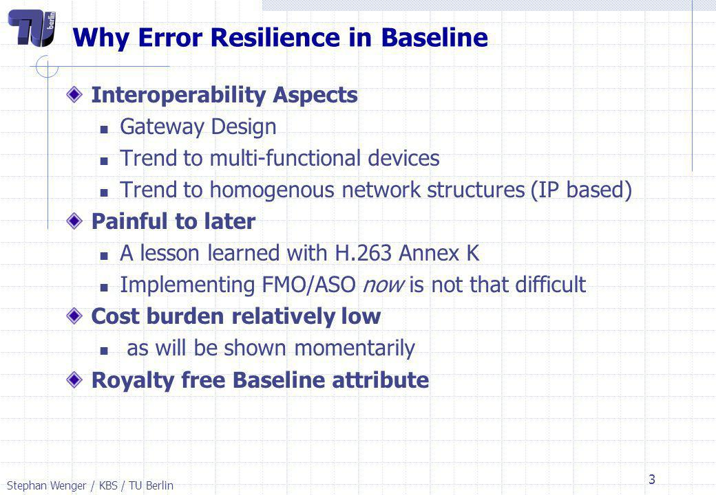 Stephan Wenger / KBS / TU Berlin 4 Arguments made in JVT-D115r1.doc We concentrate here on the Proposal to move FMO/ASO to an Error Resilience Profile ASO across frame boundaries can be discussed later Key Arguments A) There is no need for them (few/no errors) B) FMO/ASO are too expensive for Broadcast To A) we answer as follows: The error free property of networks for Broadcast is not undisputed – and in practice not completely achieved.
