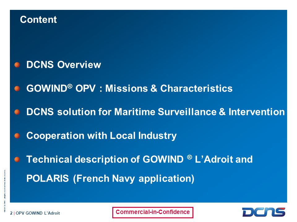 ©DCN-SA 2007 - all rights reserved / tous droits réservés Commercial-in-Confidence 3 | OPV GOWIND L'Adroit DCNS at a glance 12,800 employees (2011 key figures) 14.8 billion euros on orderbook 1/3 of revenue from int l sales & cooperation programmes 2.6 billion euros in revenue Shareholders : French Gvt 65% - Thales 35%