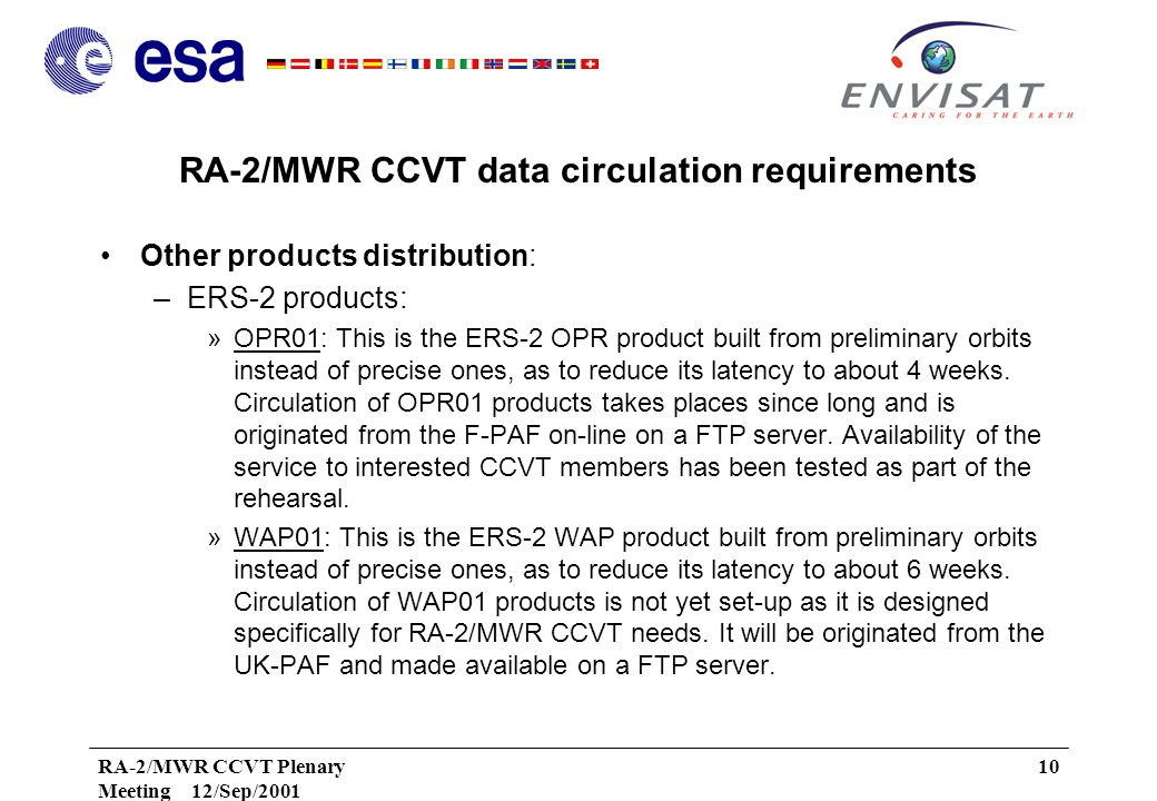 RA-2/MWR CCVT Plenary Meeting 12/Sep/2001 10 RA-2/MWR CCVT data circulation requirements Other products distribution: –ERS-2 products: »OPR01: This is the ERS-2 OPR product built from preliminary orbits instead of precise ones, as to reduce its latency to about 4 weeks.