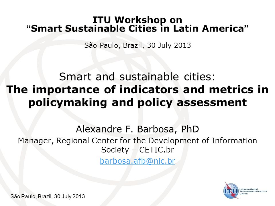 São Paulo, Brazil, 30 July 2013 Smart and sustainable cities: The importance of indicators and metrics in policymaking and policy assessment Alexandre