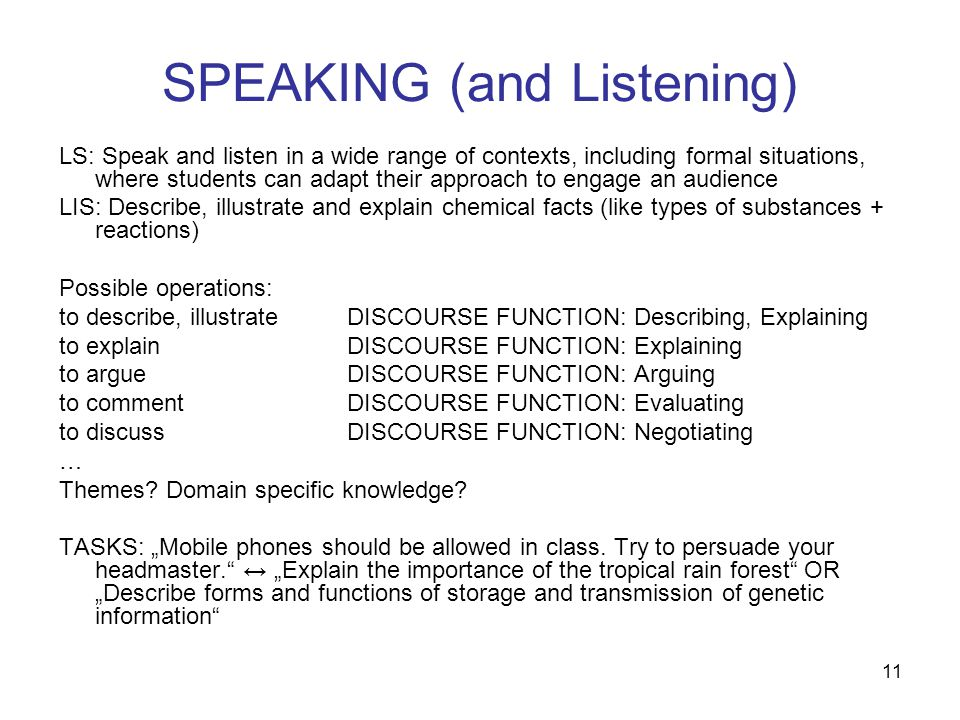 11 SPEAKING (and Listening) LS: Speak and listen in a wide range of contexts, including formal situations, where students can adapt their approach to engage an audience LIS: Describe, illustrate and explain chemical facts (like types of substances + reactions) Possible operations: to describe, illustrateDISCOURSE FUNCTION: Describing, Explaining to explainDISCOURSE FUNCTION: Explaining to argue DISCOURSE FUNCTION: Arguing to commentDISCOURSE FUNCTION: Evaluating to discussDISCOURSE FUNCTION: Negotiating … Themes.