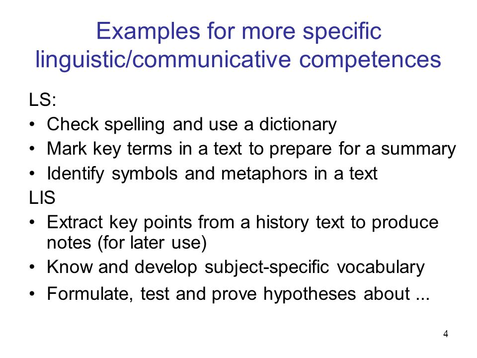 4 Examples for more specific linguistic/communicative competences LS: Check spelling and use a dictionary Mark key terms in a text to prepare for a summary Identify symbols and metaphors in a text LIS Extract key points from a history text to produce notes (for later use) Know and develop subject-specific vocabulary Formulate, test and prove hypotheses about...