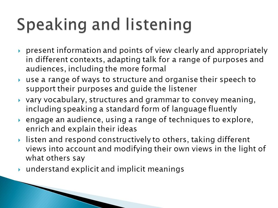  present information and points of view clearly and appropriately in different contexts, adapting talk for a range of purposes and audiences, including the more formal  use a range of ways to structure and organise their speech to support their purposes and guide the listener  vary vocabulary, structures and grammar to convey meaning, including speaking a standard form of language fluently  engage an audience, using a range of techniques to explore, enrich and explain their ideas  listen and respond constructively to others, taking different views into account and modifying their own views in the light of what others say  understand explicit and implicit meanings