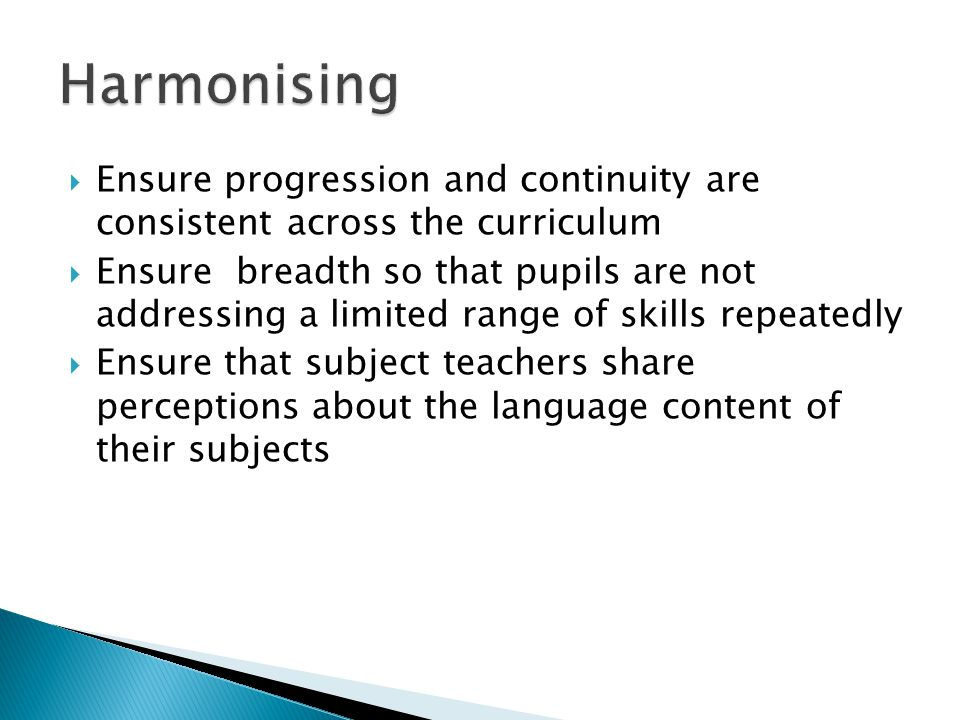  Ensure progression and continuity are consistent across the curriculum  Ensure breadth so that pupils are not addressing a limited range of skills repeatedly  Ensure that subject teachers share perceptions about the language content of their subjects