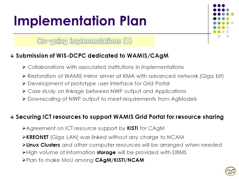 Submission of WIS-DCPC dedicated to WAMIS/CAgM  Collaborations with associated institutions in implementations  Restoration of WAMIS mirror server at KMA with advanced network (Giga bit)  Development of prototype user interface for Grid Portal  Case study on linkage between NWP output and Applications  Downscaling of NWP output to meet requirements from AgModels Securing ICT resources to support WAMIS Grid Portal for resource sharing  Agreement on ICT resource support by KISTI for CAgM  KREONET (Giga LAN) was linked without any charge to NCAM  Linux Clusters and other computer resources will be arranged when needed  High volume of information storage will be provided with DBMS  Plan to make MoU among CAgM/KISTI/NCAM Implementation Plan