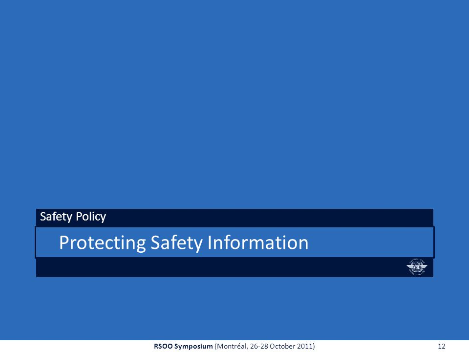 Protecting Safety Information Safety Policy 12RSOO Symposium (Montréal, 26-28 October 2011)