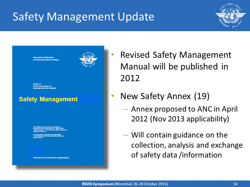 Safety Management Update 14 19 Safety Management Revised Safety Management Manual will be published in 2012 New Safety Annex (19) – Annex proposed to ANC in April 2012 (Nov 2013 applicability) – Will contain guidance on the collection, analysis and exchange of safety data /information RSOO Symposium (Montréal, 26-28 October 2011)