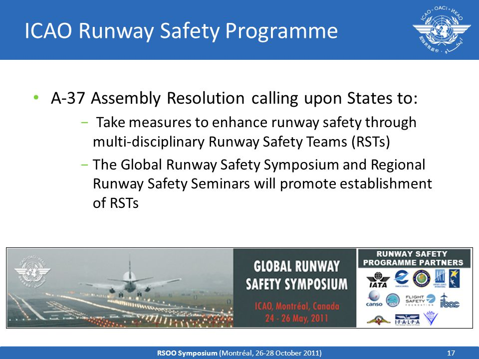 ICAO Runway Safety Programme A-37 Assembly Resolution calling upon States to: − Take measures to enhance runway safety through multi-disciplinary Runway Safety Teams (RSTs) −The Global Runway Safety Symposium and Regional Runway Safety Seminars will promote establishment of RSTs 17RSOO Symposium (Montréal, 26-28 October 2011)