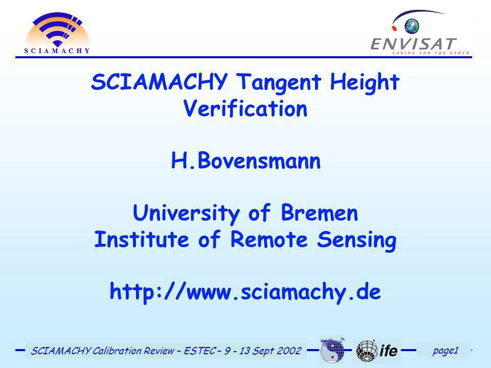 page1 SCIAMACHY Calibration Review – ESTEC – 9 - 13 Sept 2002 SCIAMACHY Tangent Height Verification H.Bovensmann University of Bremen Institute of Remote Sensing http://www.sciamachy.de