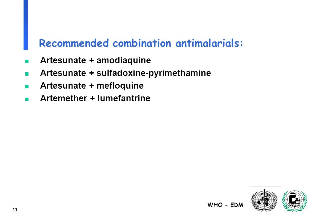WHO - EDM 11 Recommended combination antimalarials: n Artesunate + amodiaquine n Artesunate + sulfadoxine-pyrimethamine n Artesunate + mefloquine n Ar