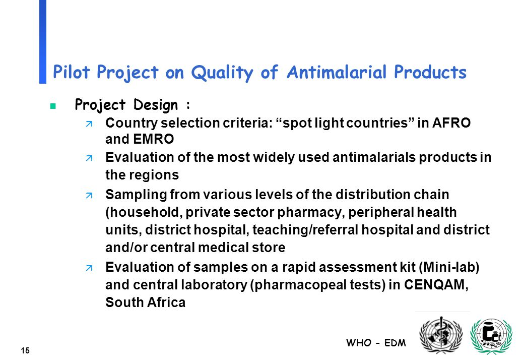 "WHO - EDM 15 Pilot Project on Quality of Antimalarial Products n Project Design : ä Country selection criteria: ""spot light countries"" in AFRO and EMR"