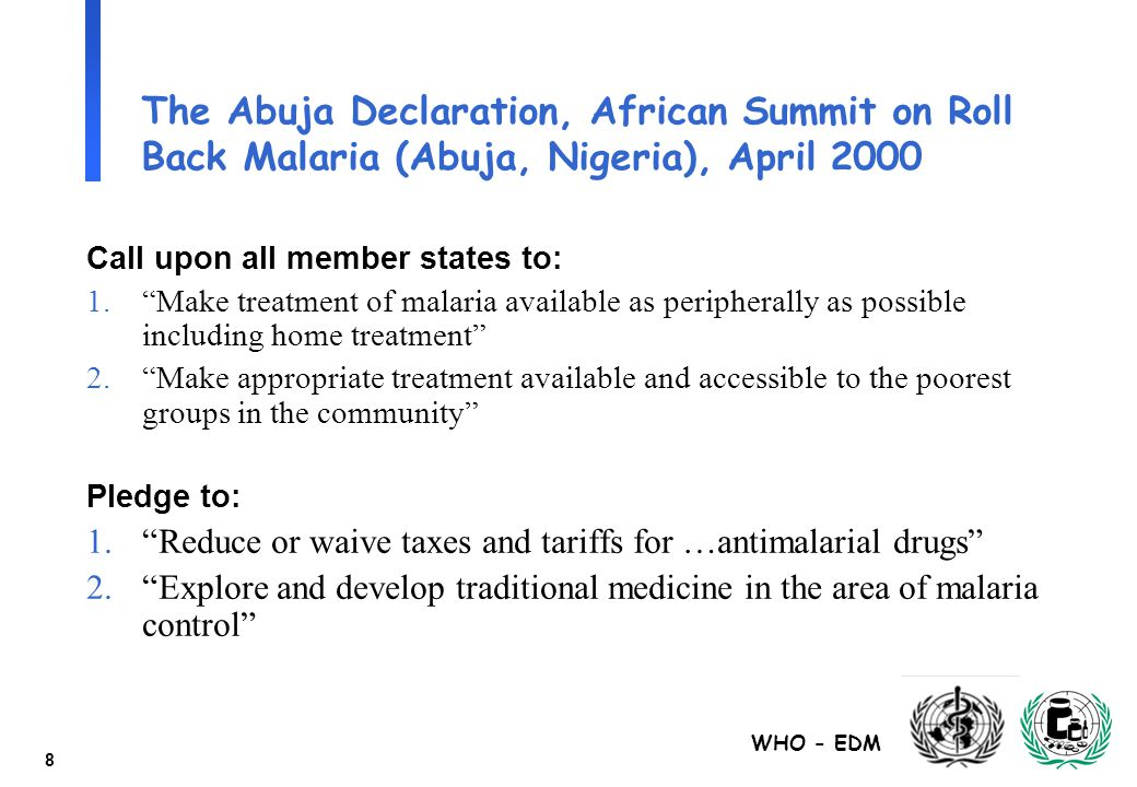 "WHO - EDM 8 The Abuja Declaration, African Summit on Roll Back Malaria (Abuja, Nigeria), April 2000 Call upon all member states to: 1.""Make treatment"