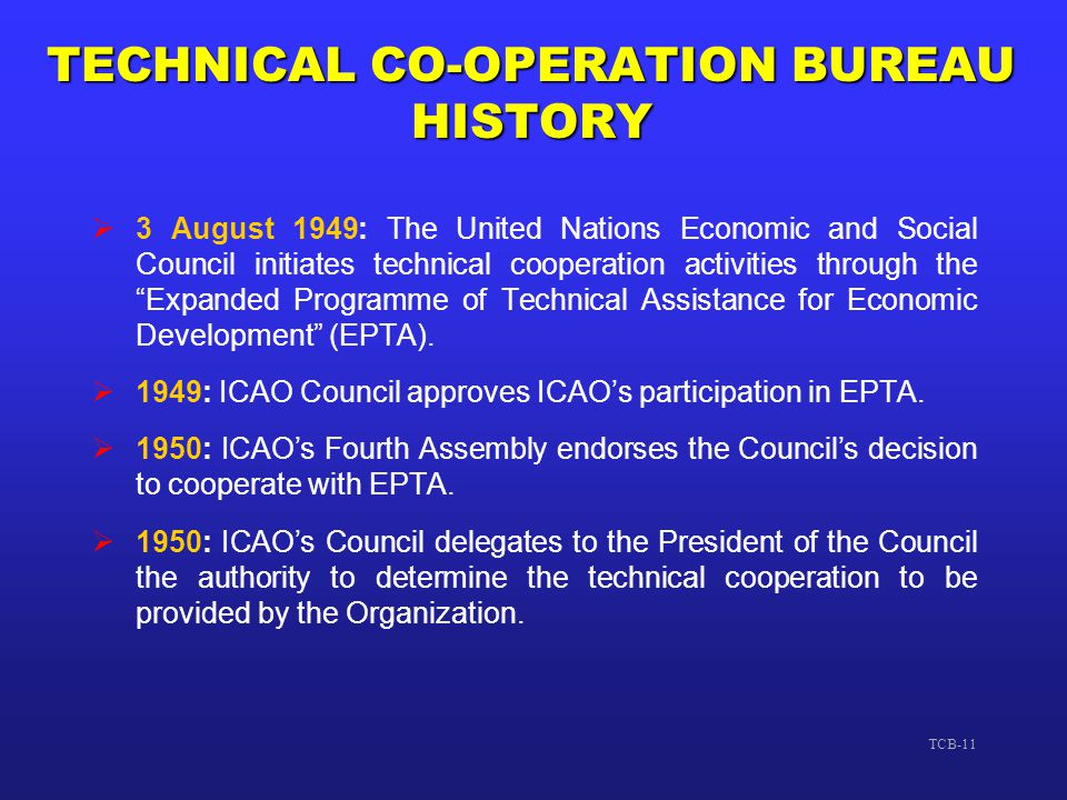 TCB-11 TECHNICAL CO-OPERATION BUREAU HISTORY  3 August 1949: The United Nations Economic and Social Council initiates technical cooperation activitie