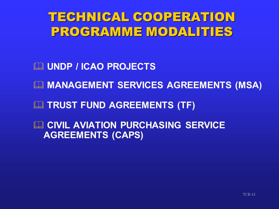 TCB-18 TECHNICAL COOPERATION PROGRAMME MODALITIES  UNDP / ICAO PROJECTS  MANAGEMENT SERVICES AGREEMENTS (MSA)  TRUST FUND AGREEMENTS (TF)  CIVIL A