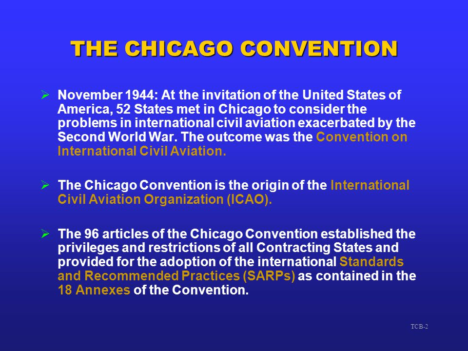 TCB-2 THE CHICAGO CONVENTION  November 1944: At the invitation of the United States of America, 52 States met in Chicago to consider the problems in