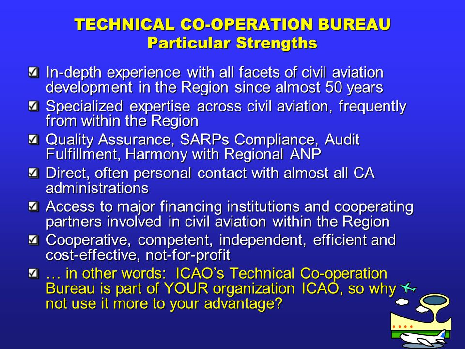 TECHNICAL CO-OPERATION BUREAU Particular Strengths In-depth experience with all facets of civil aviation development in the Region since almost 50 yea