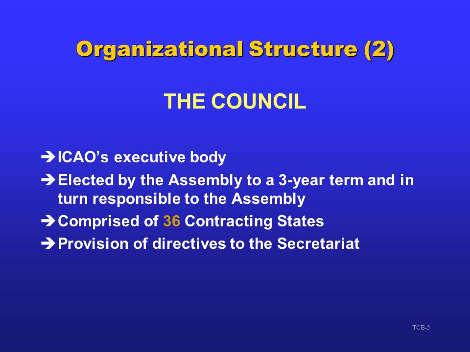 TCB-5 Organizational Structure (2) THE COUNCIL èICAO's executive body èElected by the Assembly to a 3-year term and in turn responsible to the Assembl