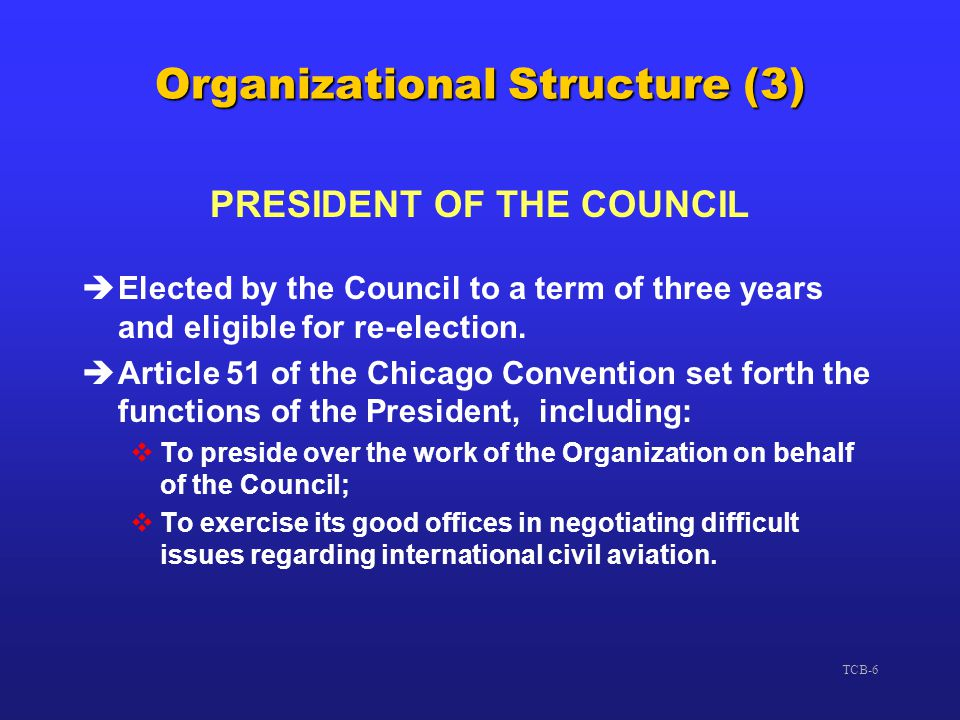 TCB-6 Organizational Structure (3) PRESIDENT OF THE COUNCIL èElected by the Council to a term of three years and eligible for re-election. èArticle 51