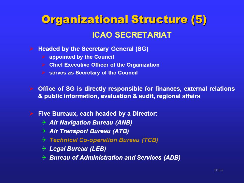 TCB-8 Organizational Structure (5) ICAO SECRETARIAT  Headed by the Secretary General (SG)  appointed by the Council  Chief Executive Officer of the