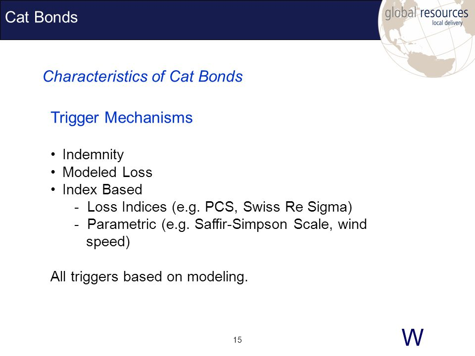 W 15 Cat Bonds Characteristics of Cat Bonds Trigger Mechanisms Indemnity Modeled Loss Index Based - Loss Indices (e.g.