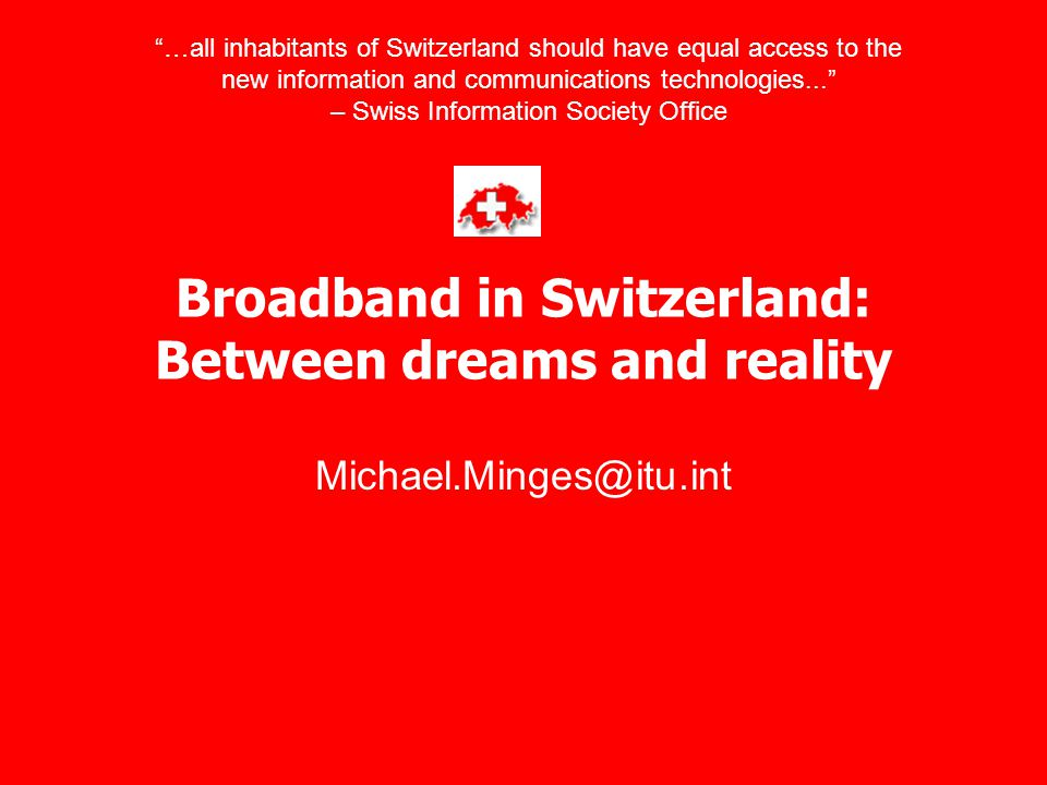 "Broadband in Switzerland: Between dreams and reality Michael.Minges@itu.int ""…all inhabitants of Switzerland should have equal access to the new infor"