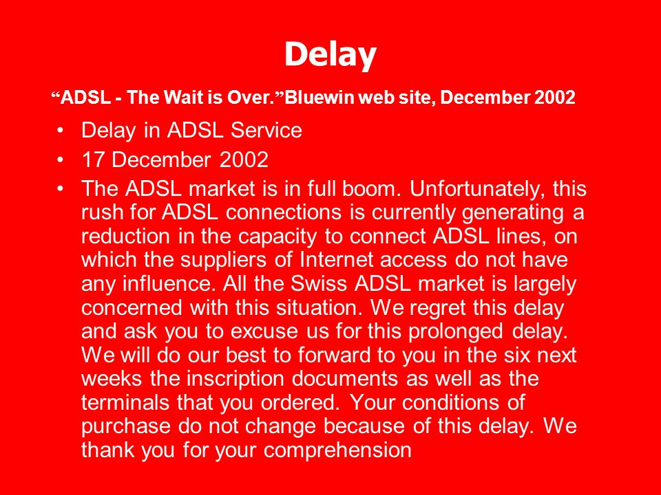 Delay Delay in ADSL Service 17 December 2002 The ADSL market is in full boom. Unfortunately, this rush for ADSL connections is currently generating a