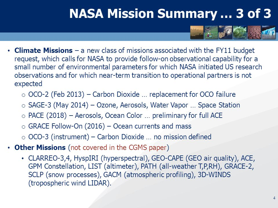 4 NASA Mission Summary … 3 of 3 Climate Missions – a new class of missions associated with the FY11 budget request, which calls for NASA to provide follow-on observational capability for a small number of environmental parameters for which NASA initiated US research observations and for which near-term transition to operational partners is not expected o OCO-2 (Feb 2013) – Carbon Dioxide … replacement for OCO failure o SAGE-3 (May 2014) – Ozone, Aerosols, Water Vapor … Space Station o PACE (2018) – Aerosols, Ocean Color … preliminary for full ACE o GRACE Follow-On (2016) – Ocean currents and mass o OCO-3 (instrument) – Carbon Dioxide … no mission defined Other Missions (not covered in the CGMS paper) CLARREO-3,4, HyspIRI (hyperspectral), GEO-CAPE (GEO air quality), ACE, GPM Constellation, LIST (altimeter), PATH (all-weather T,P,RH), GRACE-2, SCLP (snow processes), GACM (atmospheric profiling), 3D-WINDS (tropospheric wind LIDAR).