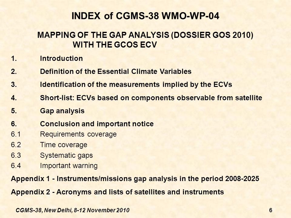 CGMS-38, New Delhi, 8-12 November 20106 INDEX of CGMS-38 WMO-WP-04 MAPPING OF THE GAP ANALYSIS (DOSSIER GOS 2010) WITH THE GCOS ECV 1.Introduction 2.Definition of the Essential Climate Variables 3.Identification of the measurements implied by the ECVs 4.Short-list: ECVs based on components observable from satellite 5.Gap analysis 6.